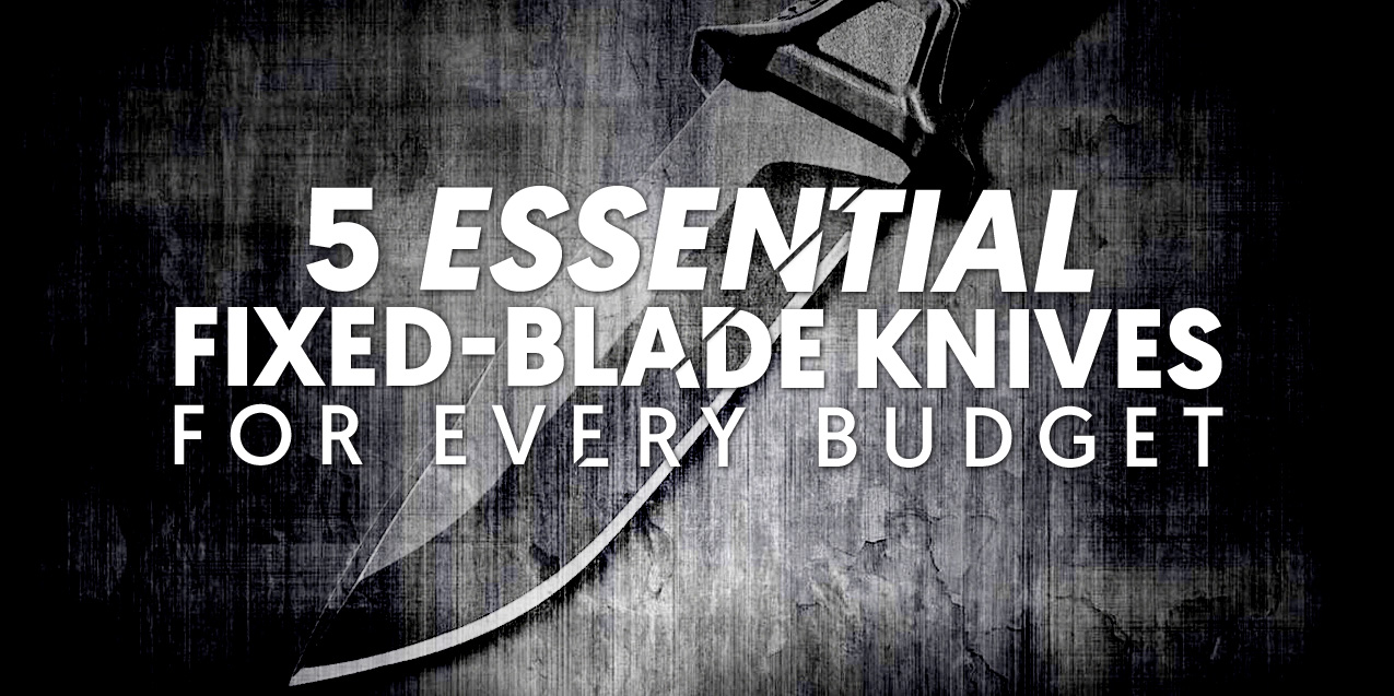 5 Essential Fixed-Blade Knives For Every Budget