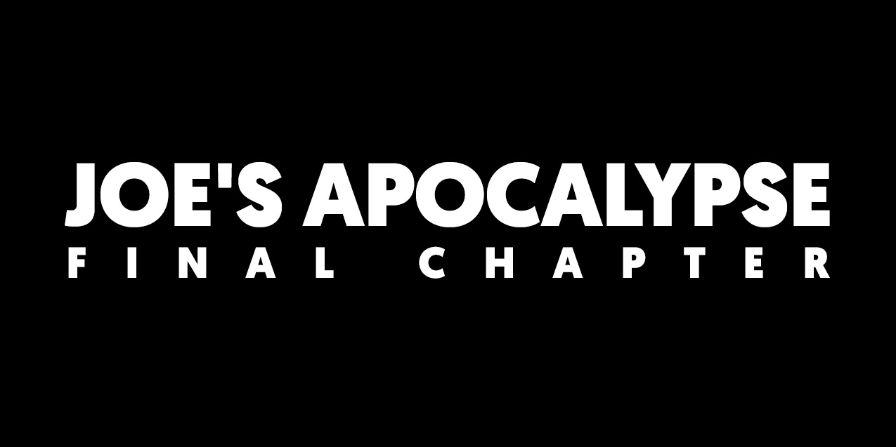 JOE'S APOCALYPSE - Final Chapter